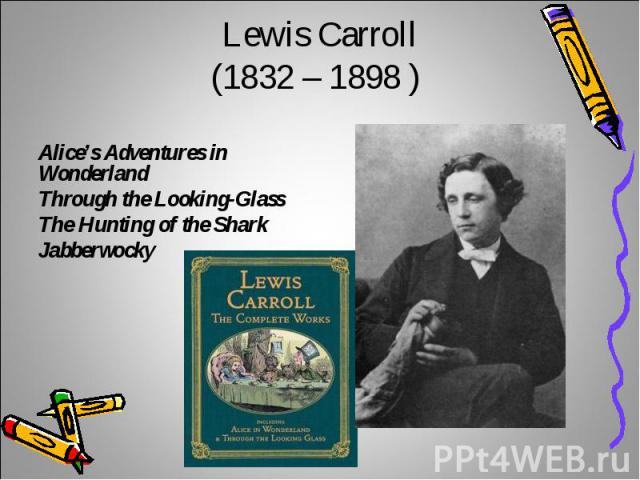 Lewis Carroll(1832 – 1898 ) Alice's Adventures in WonderlandThrough the Looking-GlassThe Hunting of the SharkJabberwocky