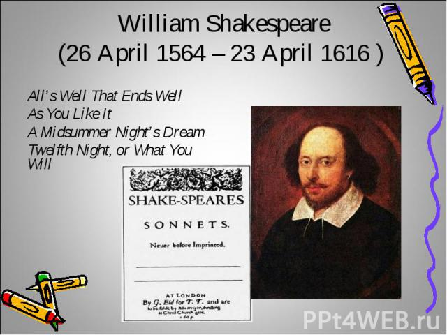 William Shakespeare(26 April 1564 – 23 April 1616 ) All's Well That Ends Well As You Like ItA Midsummer Night's Dream Twelfth Night, or What You Will