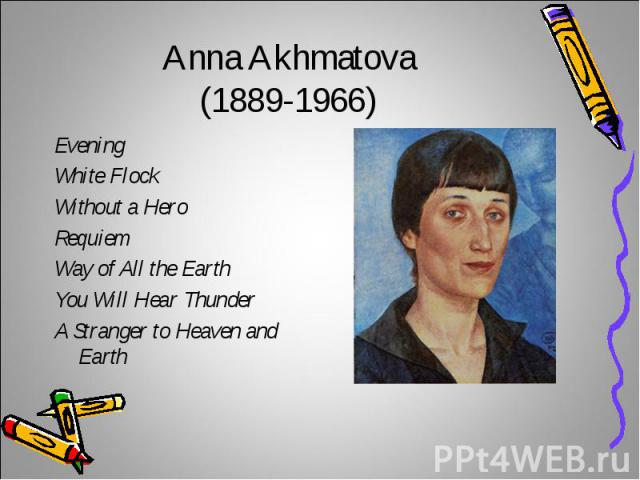 Anna Akhmatova(1889-1966)Evening White Flock Without a HeroRequiemWay of All the EarthYou Will Hear ThunderA Stranger to Heaven and Earth