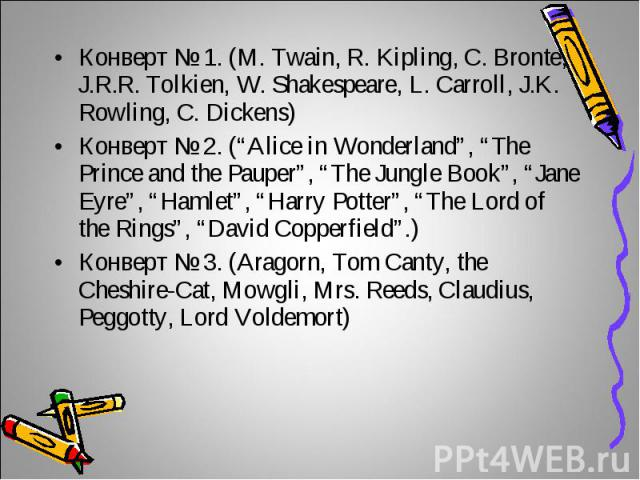 "Конверт № 1. (M. Twain, R. Kipling, C. Bronte, J.R.R. Tolkien, W. Shakespeare, L. Carroll, J.K. Rowling, C. Dickens)Конверт № 2. (""Alice in Wonderland"", ""The Prince and the Pauper"", ""The Jungle Book"", ""Jane Eyre"", ""Hamlet"", ""Harry Potter"", ""The Lord…"
