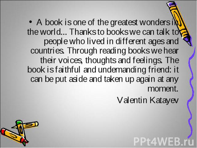 A book is one of the greatest wonders in the world... Thanks to books we can talk to people who lived in different ages and countries. Through reading books we hear their voices, thoughts and feelings. The book is faithful and undemanding friend: it…