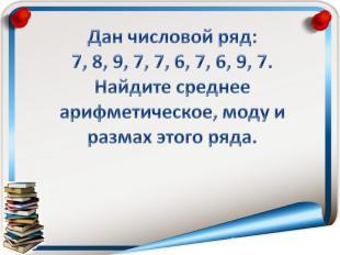 Дан числовой ряд:7, 8, 9, 7, 7, 6, 7, 6, 9, 7.Найдите среднее арифметическое, мо