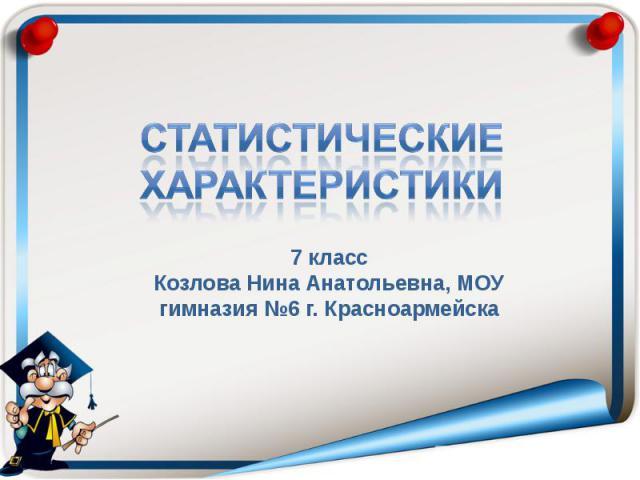 Статистические характеристики7 классКозлова Нина Анатольевна, МОУ гимназия №6 г. Красноармейска