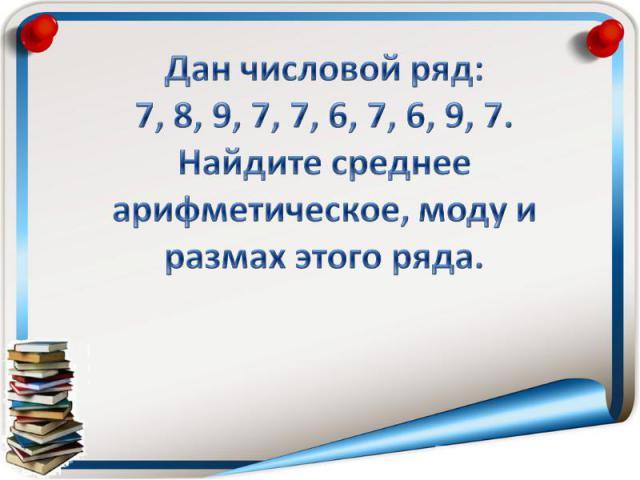 Дан числовой ряд:7, 8, 9, 7, 7, 6, 7, 6, 9, 7.Найдите среднее арифметическое, моду и размах этого ряда.