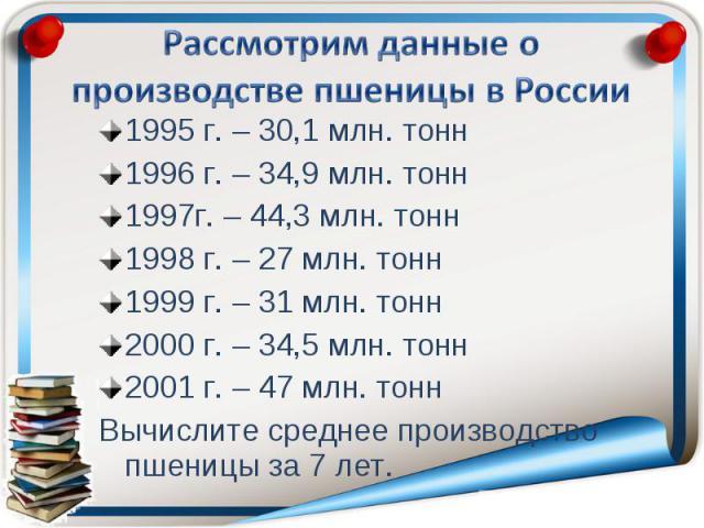 Рассмотрим данные о производстве пшеницы в России 1995 г. – 30,1 млн. тонн1996 г. – 34,9 млн. тонн1997г. – 44,3 млн. тонн1998 г. – 27 млн. тонн1999 г. – 31 млн. тонн2000 г. – 34,5 млн. тонн2001 г. – 47 млн. тоннВычислите среднее производство пшеницы…