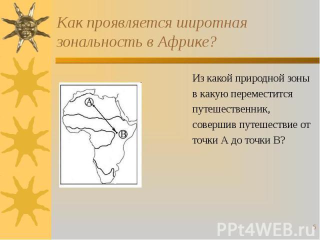 Как проявляется широтная зональность в Африке? Из какой природной зоныв какую переместитсяпутешественник,совершив путешествие отточки А до точки В?