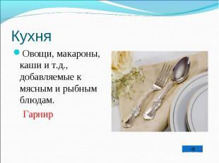 Овощи, макароны, каши и т.д., добавляемые к мясным и рыбным блюдам. Гарнир