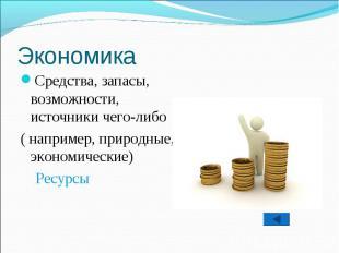 Средства, запасы, возможности, источники чего-либо ( например, природные, эконом