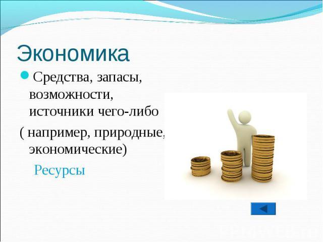 Средства, запасы, возможности, источники чего-либо ( например, природные, экономические) Ресурсы