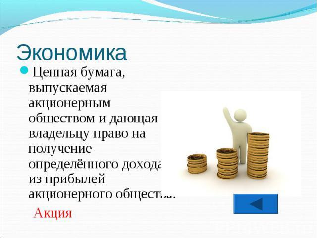 Ценная бумага, выпускаемая акционерным обществом и дающая её владельцу право на получение определённого дохода из прибылей акционерного общества. Акция