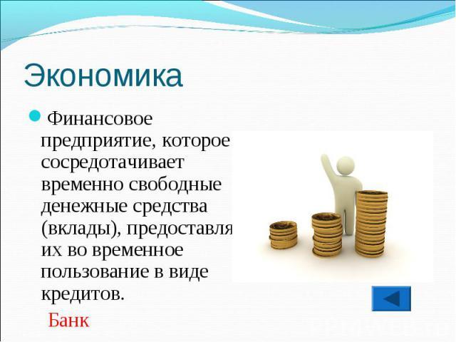 Финансовое предприятие, которое сосредотачивает временно свободные денежные средства (вклады), предоставляет их во временное пользование в виде кредитов. Банк
