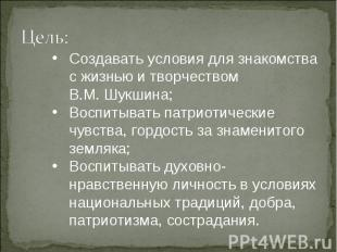 Создавать условия для знакомства с жизнью и творчеством В.М. Шукшина;Воспитывать