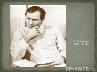 В. М. Шукшин1929 – 1974 г.