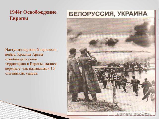1944г Освобождение ЕвропыНаступил коренной перелом в войне. Красная Армия освобождала свою территорию и Европы, нанося вермахту, так называемых 10 сталинских ударов.