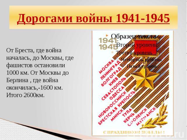 Дорогами войны 1941-1945От Бреста, где война началась, до Москвы, где фашистов остановили 1000 км. От Москвы до Берлина , где война окончилась,-1600 км. Итого 2600км.