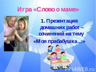 Игра «Слово о маме»Презентация домашних работ – сочинений на тему «Моя прабабушк