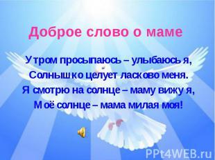Доброе слово о мамеУтром просыпаюсь – улыбаюсь я,Солнышко целует ласково меня.Я
