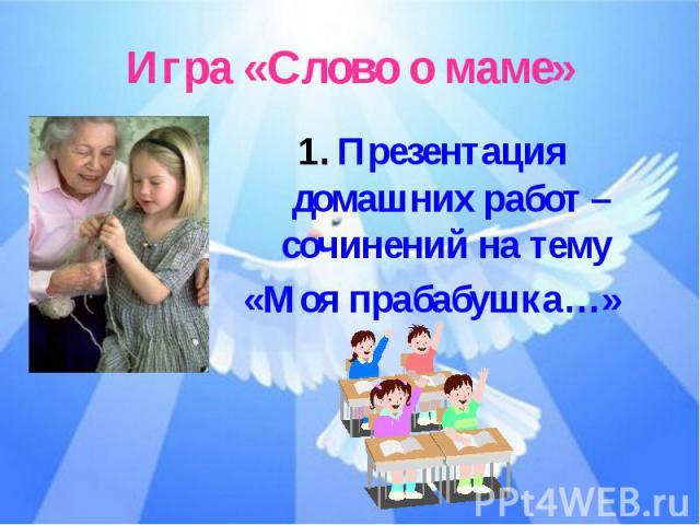 Игра «Слово о маме»Презентация домашних работ – сочинений на тему «Моя прабабушка…»
