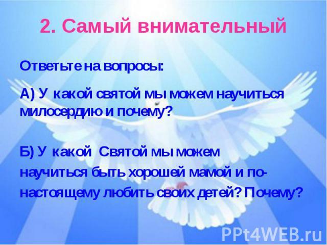2. Самый внимательныйОтветьте на вопросы:А) У какой святой мы можем научиться милосердию и почему?Б) У какой Святой мы можемнаучиться быть хорошей мамой и по-настоящему любить своих детей? Почему?