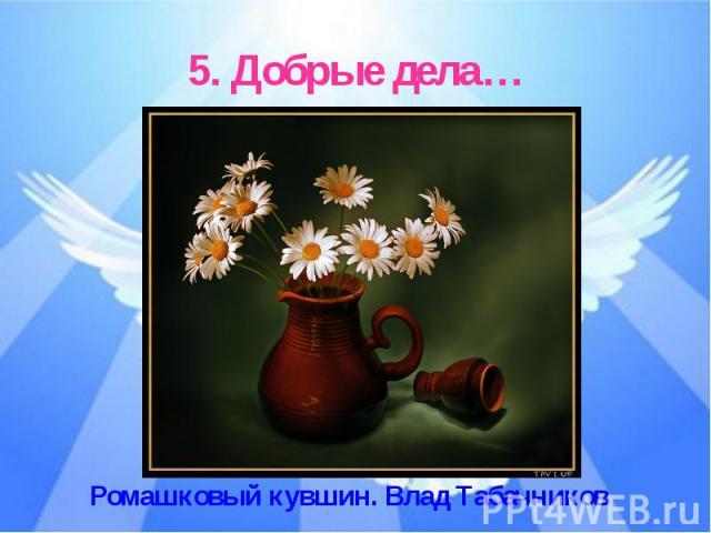 5. Добрые дела…Ромашковый кувшин. Влад Табачников