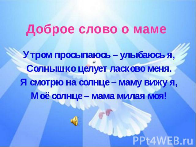 Доброе слово о мамеУтром просыпаюсь – улыбаюсь я,Солнышко целует ласково меня.Я смотрю на солнце – маму вижу я,Моё солнце – мама милая моя!