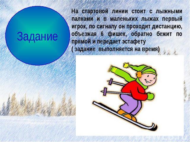На стартовой линии стоит с лыжными палками и в маленьких лыжах первый игрок, по сигналу он проходит дистанцию, объезжая 6 фишек, обратно бежит по прямой и передает эстафету( задание выполняется на время)