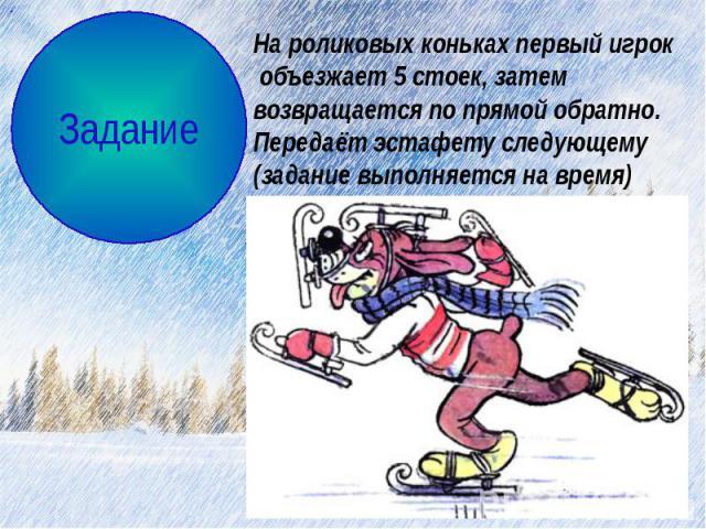 На роликовых коньках первый игрок объезжает 5 стоек, затем возвращается по прямой обратно. Передаёт эстафету следующему(задание выполняется на время)