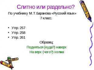 Слитно или раздельно?По учебнику М.Т.Баранова «Русский язык» 7 класс. Упр. 257Уп