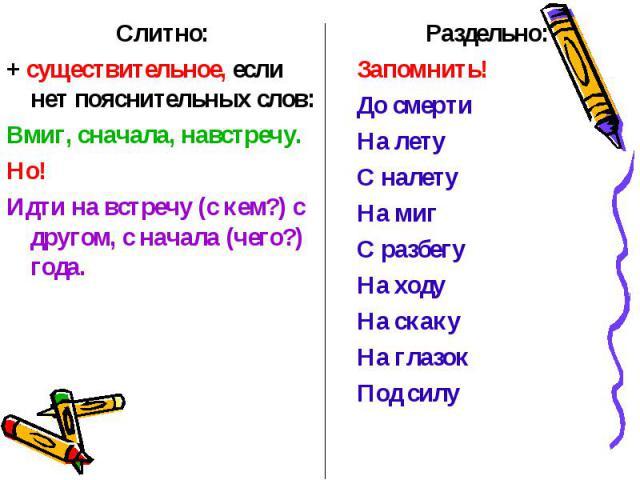 Слитно:Слитно:+ существительное, если нет пояснительных слов:Вмиг, сначала, навстречу.Но! Идти на встречу (с кем?) с другом, с начала (чего?) года.