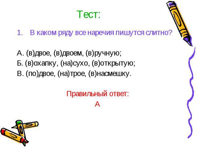 Тест:В каком ряду все наречия пишутся слитно?А. (в)двое, (в)двоем, (в)ручную;Б. (в)охапку, (на)сухо, (в)открытую;В. (по)двое, (на)трое, (в)насмешку.Правильный ответ:А