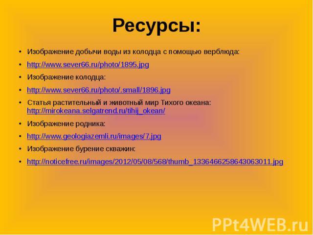 Ресурсы:Изображение добычи воды из колодца с помощью верблюда:http://www.sever66.ru/photo/1895.jpgИзображение колодца:http://www.sever66.ru/photo/.small/1896.jpgСтатья растительный и животный мир Тихого океана: http://mirokeana.selgatrend.ru/tihij_o…