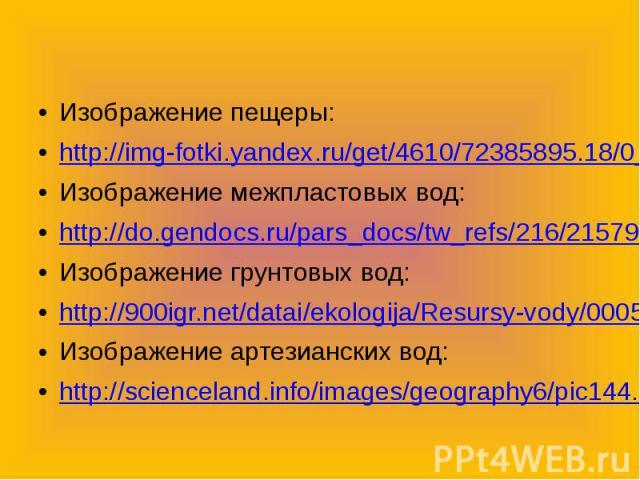 Изображение пещеры:http://img-fotki.yandex.ru/get/4610/72385895.18/0_6acb6_8320aefa_LИзображение межпластовых вод:http://do.gendocs.ru/pars_docs/tw_refs/216/215790/215790_html_5209b9b2.jpgИзображение грунтовых вод:http://900igr.net/datai/ekologija/R…