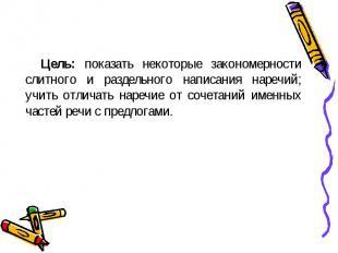 Цель: показать некоторые закономерности слитного и раздельного написания наречий