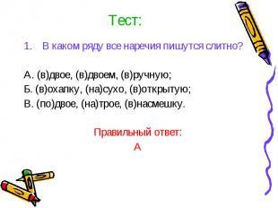 Тест:В каком ряду все наречия пишутся слитно?А. (в)двое, (в)двоем, (в)ручную;Б.