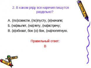 2. В каком ряду все наречия пишутся раздельно?А. (по)совести, (по)пусту, (в)нача