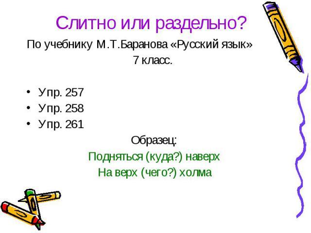 Слитно или раздельно?По учебнику М.Т.Баранова «Русский язык» 7 класс. Упр. 257Упр. 258Упр. 261Образец:Подняться (куда?) наверхНа верх (чего?) холма