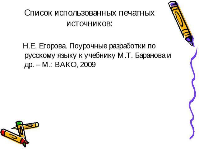 Список использованных печатных источников: Н.Е. Егорова. Поурочные разработки по русскому языку к учебнику М.Т. Баранова и др. – М.: ВАКО, 2009