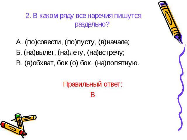 2. В каком ряду все наречия пишутся раздельно?А. (по)совести, (по)пусту, (в)начале;Б. (на)вылет, (на)лету, (на)встречу;В. (в)обхват, бок (о) бок, (на)попятную.Правильный ответ:В