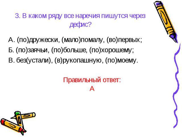 3. В каком ряду все наречия пишутся через дефис?А. (по)дружески, (мало)помалу, (во)первых;Б. (по)заячьи, (по)больше, (по)хорошему;В. без(устали), (в)рукопашную, (по)моему.