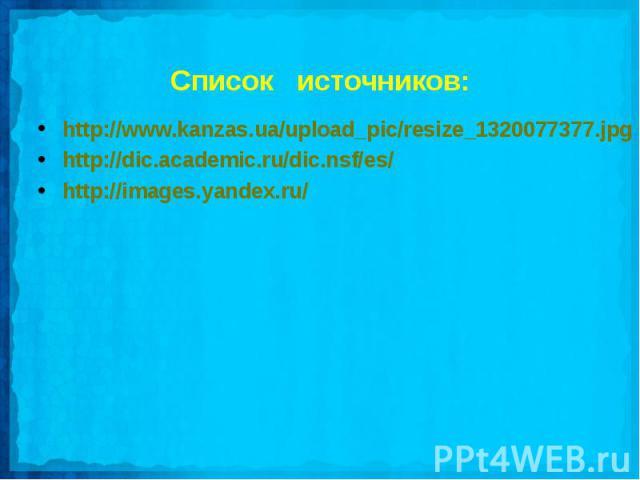 Список источников:http://www.kanzas.ua/upload_pic/resize_1320077377.jpghttp://dic.academic.ru/dic.nsf/es/http://images.yandex.ru/