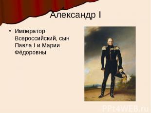 Александр IИмператор Всероссийский, сын Павла I и Марии Фёдоровны
