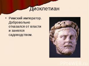 ДиоклетианРимский император. Добровольно отказался от власти и занялся садоводст