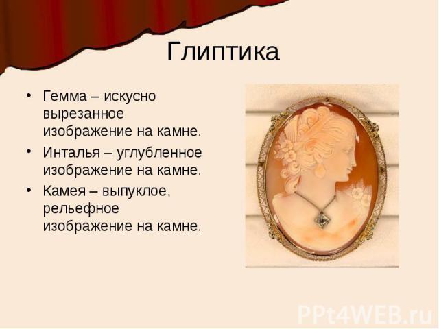 ГлиптикаГемма – искусно вырезанное изображение на камне.Инталья – углубленное изображение на камне.Камея – выпуклое, рельефное изображение на камне.