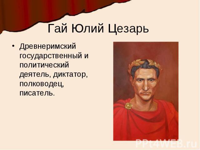 Гай Юлий Цезарь Древнеримский государственный и политический деятель, диктатор, полководец, писатель.
