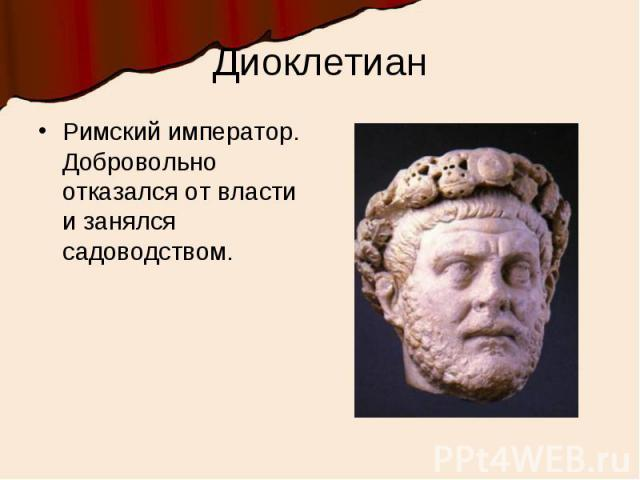 ДиоклетианРимский император. Добровольно отказался от власти и занялся садоводством.