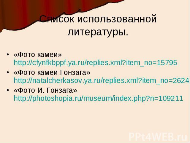 Список использованной литературы.«Фото камеи» http://cfynfkbppf.ya.ru/replies.xml?item_no=15795«Фото камеи Гонзага» http://natalcherkasov.ya.ru/replies.xml?item_no=2624«Фото И. Гонзага» http://photoshopia.ru/museum/index.php?n=109211