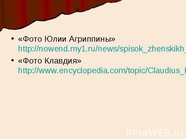«Фото Юлии Агриппины» http://nowend.my1.ru/news/spisok_zhenskikh_russkikh_imen_spiski_ot_professi/2013-05-17-3«Фото Клавдия» http://www.encyclopedia.com/topic/Claudius_I.aspx