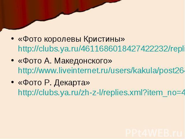 «Фото королевы Кристины» http://clubs.ya.ru/4611686018427422232/replies.xml?item_no=1831«Фото А. Македонского» http://www.liveinternet.ru/users/kakula/post264188407/«Фото Р. Декарта» http://clubs.ya.ru/zh-z-l/replies.xml?item_no=4038
