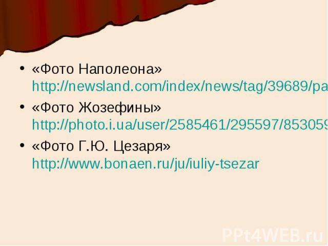 «Фото Наполеона» http://newsland.com/index/news/tag/39689/page/19/«Фото Жозефины» http://photo.i.ua/user/2585461/295597/8530597/«Фото Г.Ю. Цезаря» http://www.bonaen.ru/ju/iuliy-tsezar