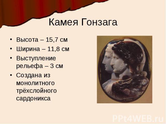 Камея ГонзагаВысота – 15,7 смШирина – 11,8 смВыступление рельефа – 3 смСоздана из монолитного трёхслойного сардоникса